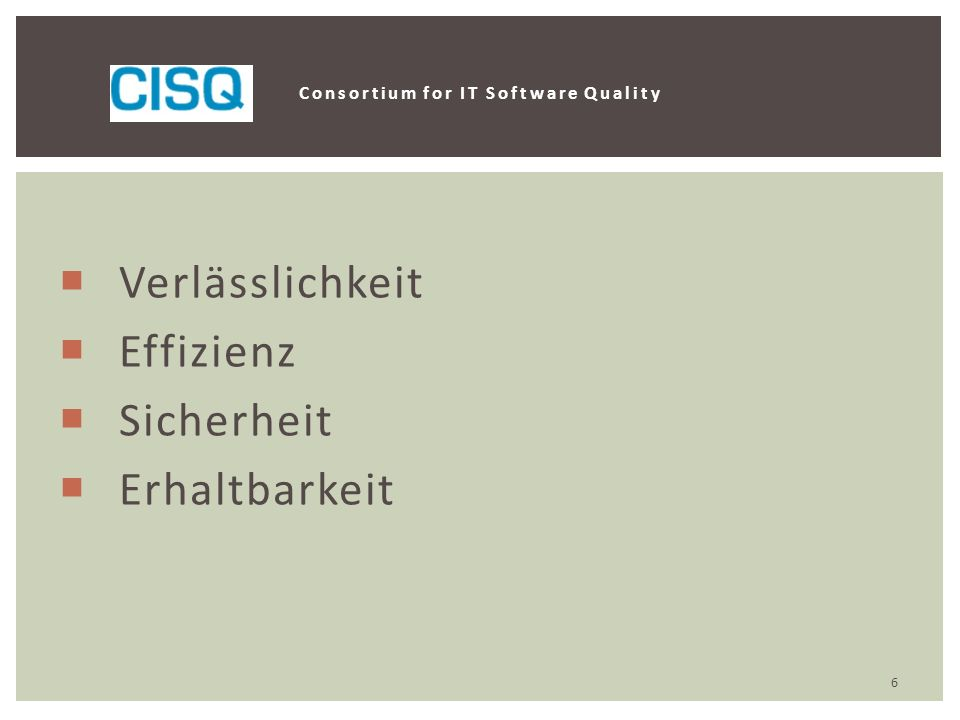  Verlässlichkeit  Effizienz  Sicherheit  Erhaltbarkeit Consortium for IT Software Quality 6