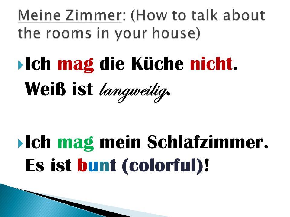 Ich mag die Küche nicht. Weiß ist langweilig.  Ich mag mein Schlafzimmer. Es ist b u n t (colorful) !