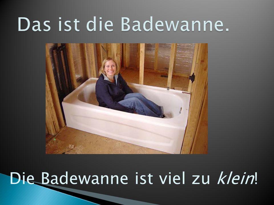 Die Badewanne ist viel zu klein!