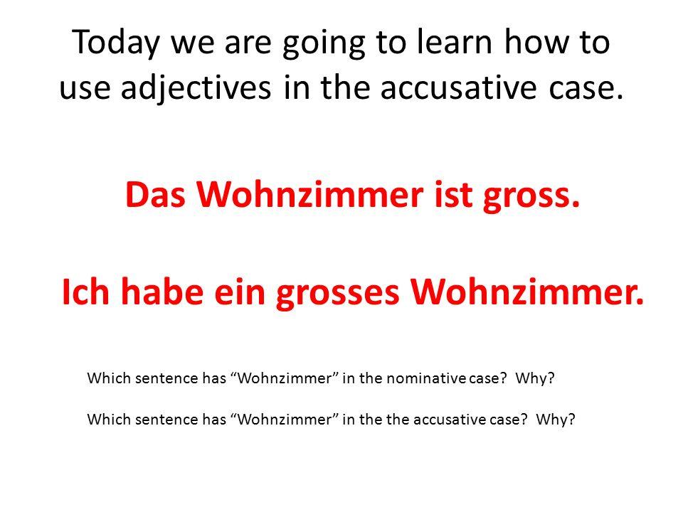 Here are the endings you will use at the end of your adjectives in the accusative case: DerDasDie (plural) einen _____-enEin _______-esEine _______-e-en Ich habe einen grossen Keller.