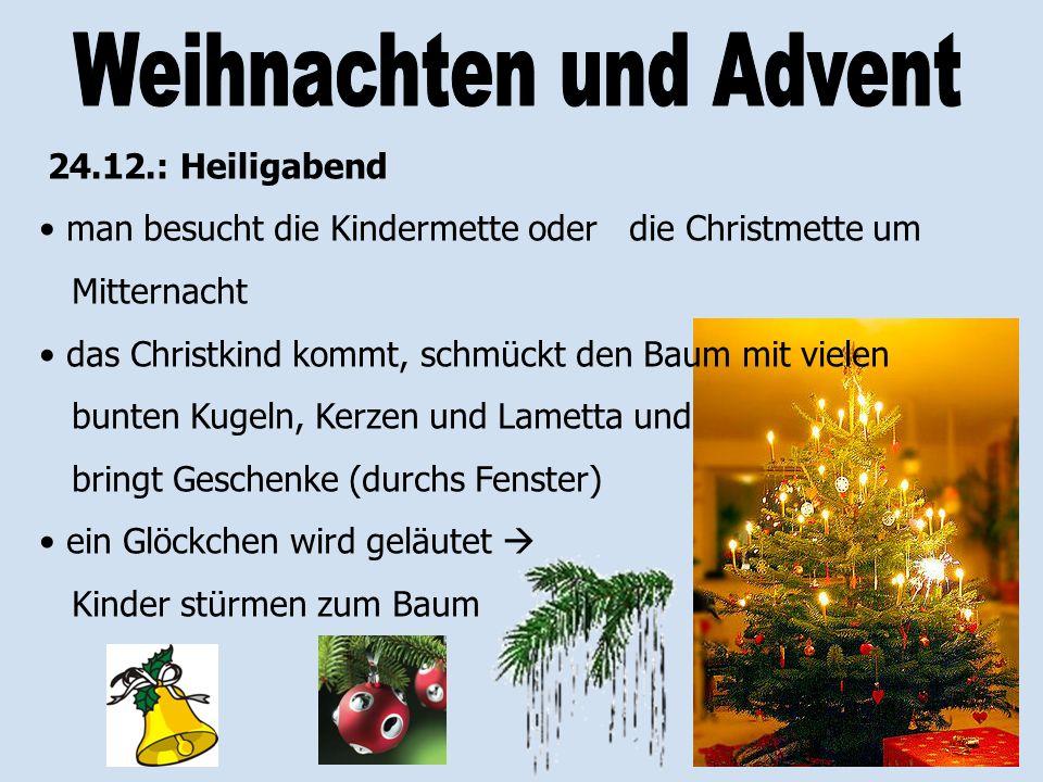 24.12.: Heiligabend man besucht die Kindermette oder die Christmette um Mitternacht das Christkind kommt, schmückt den Baum mit vielen bunten Kugeln,