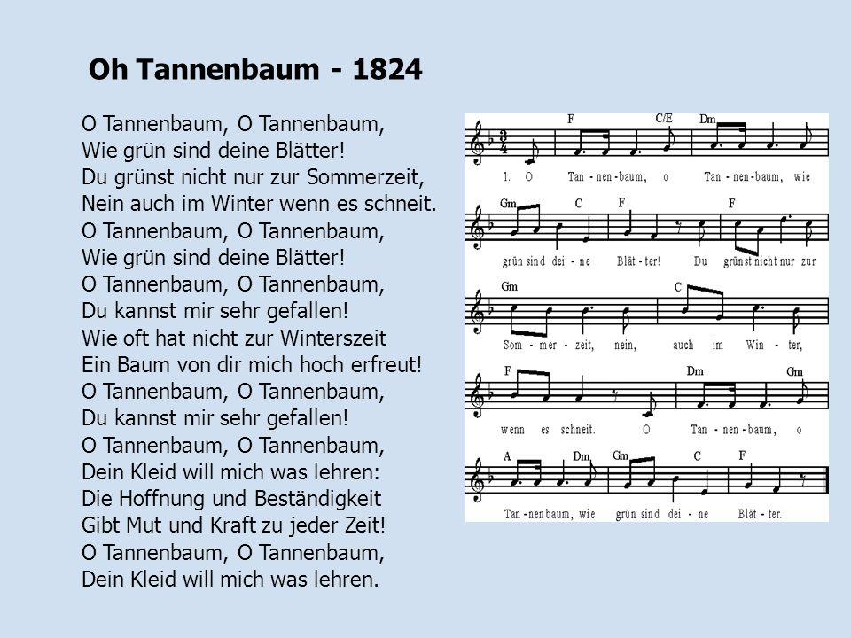 Oh Tannenbaum - 1824 O Tannenbaum, O Tannenbaum, Wie grün sind deine Blätter! Du grünst nicht nur zur Sommerzeit, Nein auch im Winter wenn es schneit.