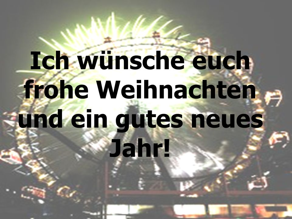 Ich wünsche euch frohe Weihnachten und ein gutes neues Jahr!
