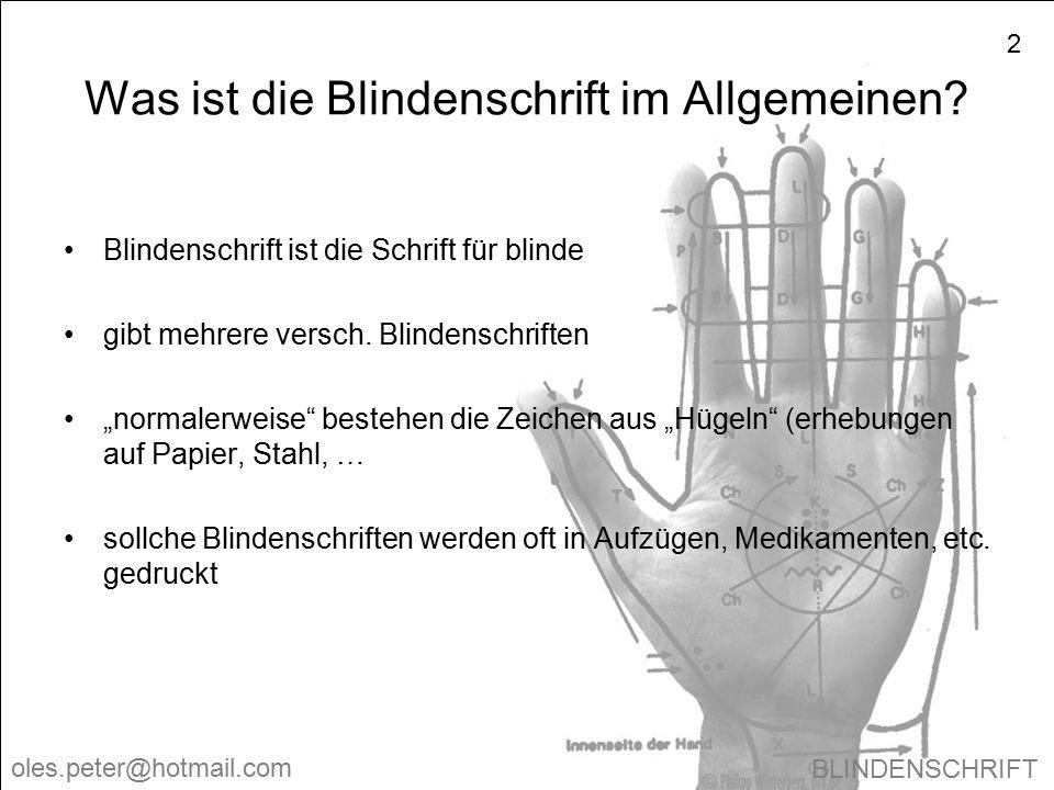 BLINDENSCHRIFT oles.peter@hotmail.com 2 Was ist die Blindenschrift im Allgemeinen? Blindenschrift ist die Schrift für blinde gibt mehrere versch. Blin