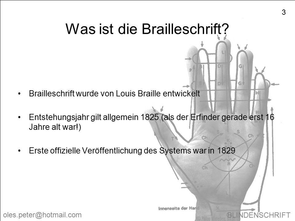 BLINDENSCHRIFT oles.peter@hotmail.com 3 Was ist die Brailleschrift? Brailleschrift wurde von Louis Braille entwickelt Entstehungsjahr gilt allgemein 1