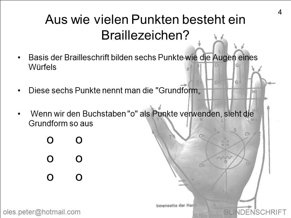 BLINDENSCHRIFT oles.peter@hotmail.com 4 Aus wie vielen Punkten besteht ein Braillezeichen? Basis der Brailleschrift bilden sechs Punkte wie die Augen