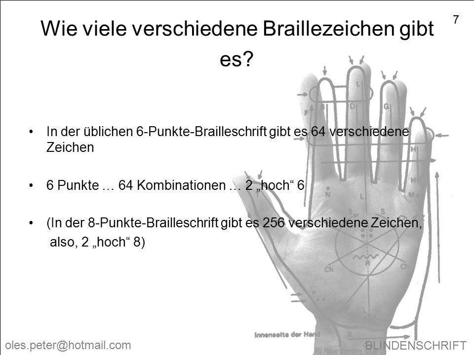 BLINDENSCHRIFT oles.peter@hotmail.com 7 Wie viele verschiedene Braillezeichen gibt es? In der üblichen 6-Punkte-Brailleschrift gibt es 64 verschiedene