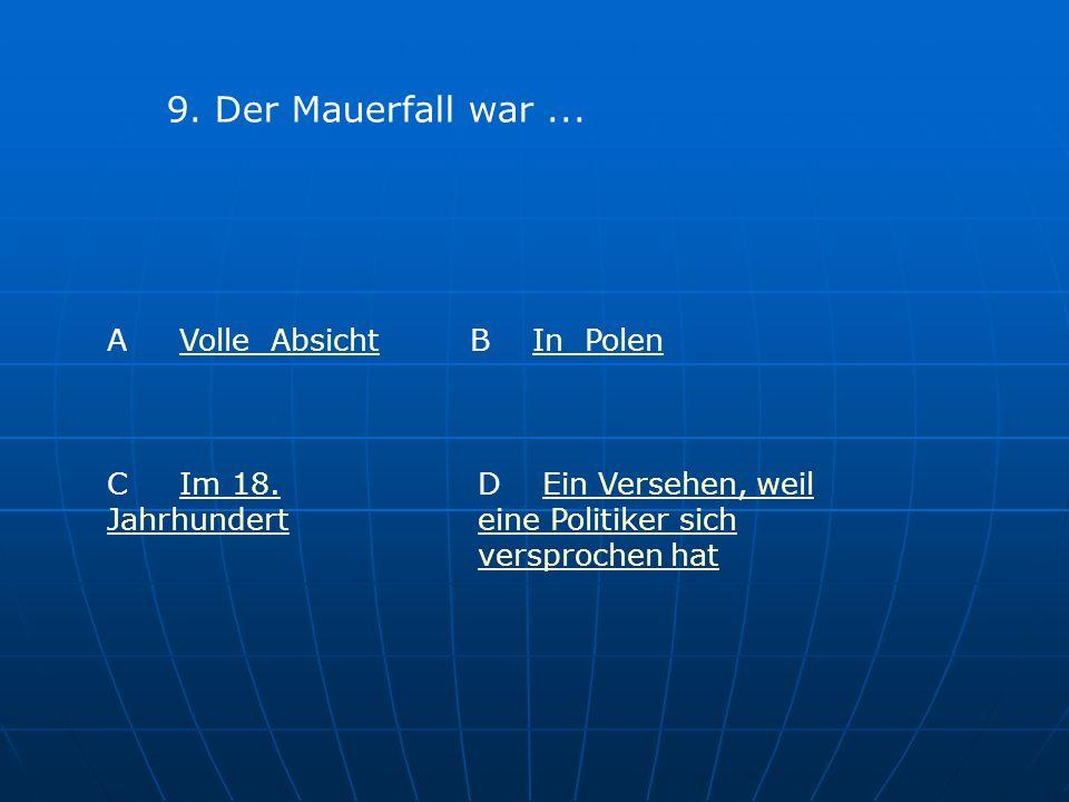 9.Der Mauerfall war... A Volle AbsichtVolle Absicht B In PolenIn Polen C Im 18.
