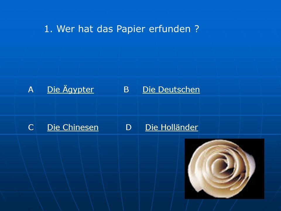 1. Wer hat das Papier erfunden ? A Die ÄgypterDie Ägypter B Die DeutschenDie Deutschen C Die ChinesenDie ChinesenD Die HolländerDie Holländer