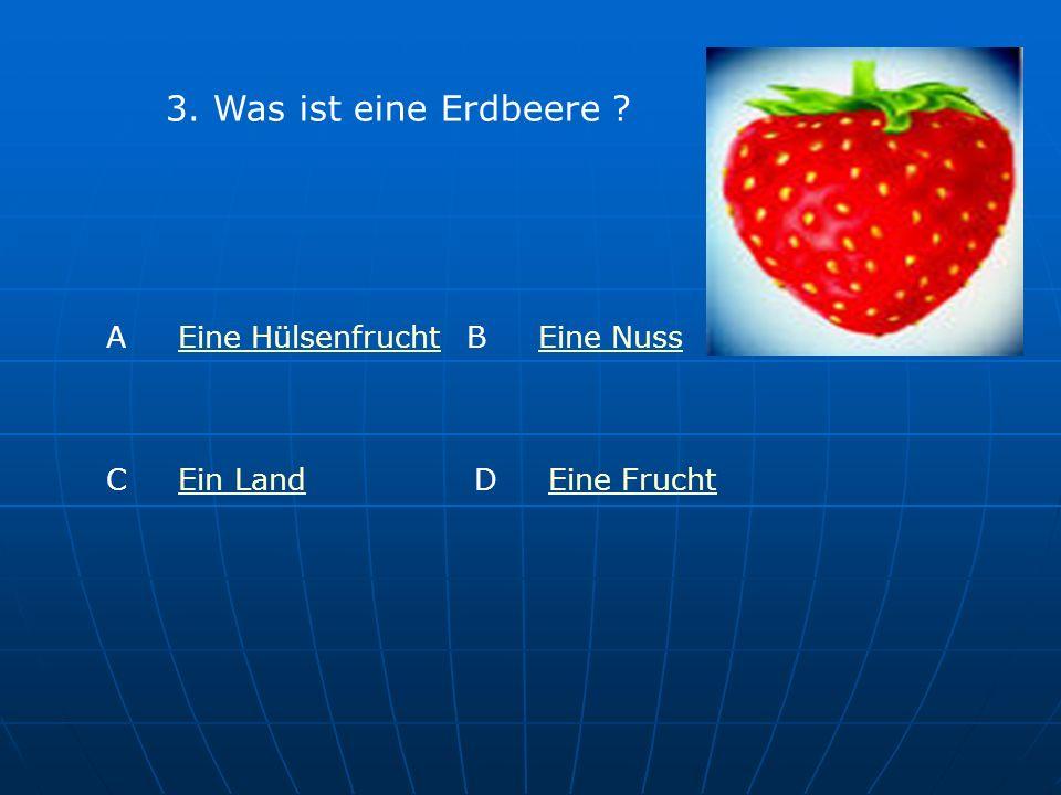 3. Was ist eine Erdbeere ? A Eine HülsenfruchtEine Hülsenfrucht B Eine NussEine Nuss C Ein LandEin LandD Eine FruchtEine Frucht
