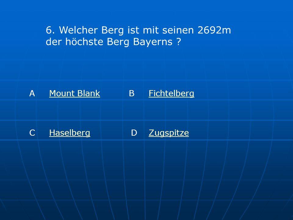 6. Welcher Berg ist mit seinen 2692m der höchste Berg Bayerns ? A Mount BlankMount Blank B FichtelbergFichtelberg C HaselbergHaselbergD ZugspitzeZugsp