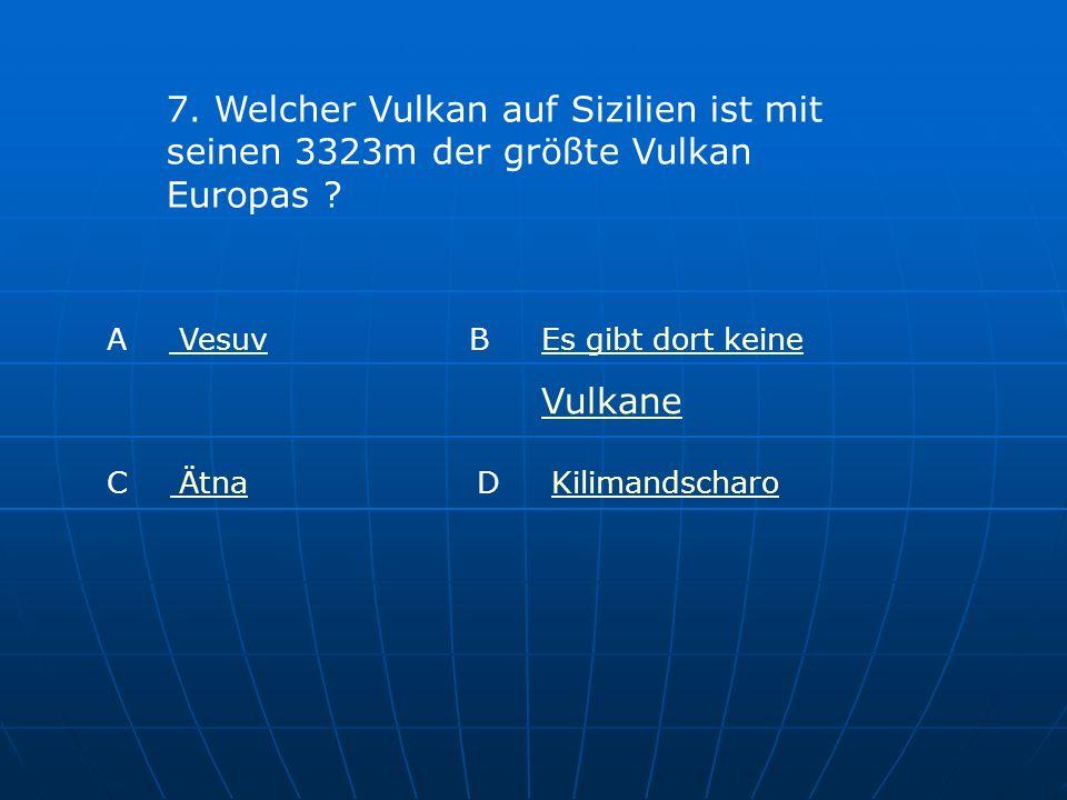 7. Welcher Vulkan auf Sizilien ist mit seinen 3323m der größte Vulkan Europas ? A Vesuv Vesuv B Es gibt dort keineEs gibt dort keine Vulkane C Ätna Ät