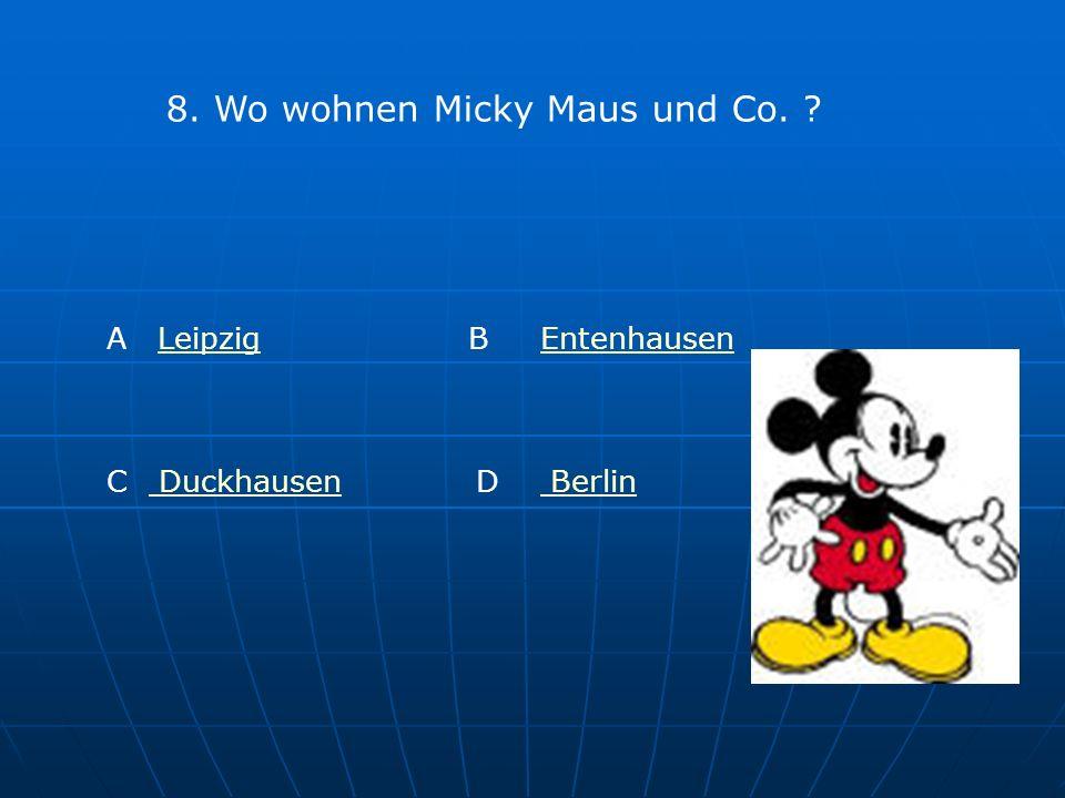 8. Wo wohnen Micky Maus und Co. ? A LeipzigLeipzig B EntenhausenEntenhausen C Duckhausen DuckhausenD Berlin Berlin