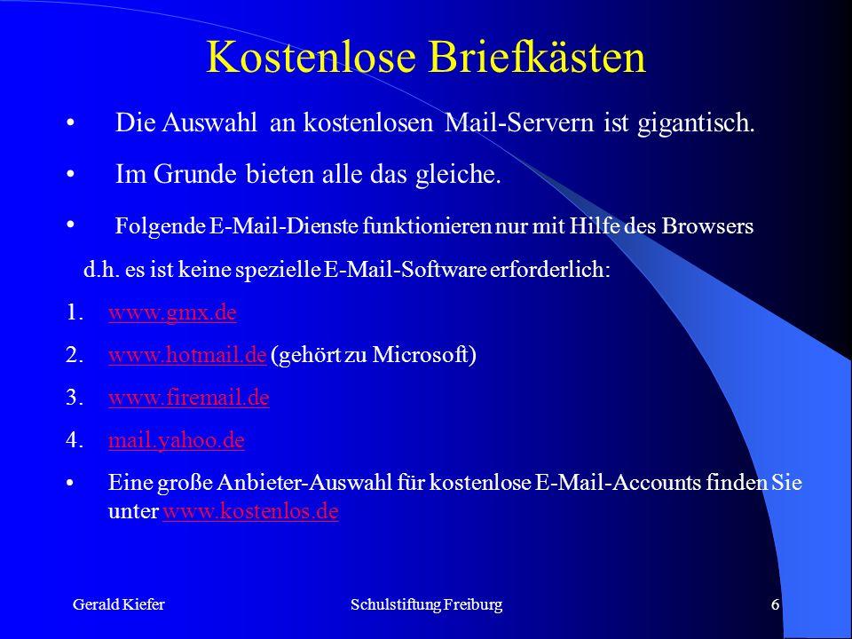 Gerald KieferSchulstiftung Freiburg7 E-Mail-Adressen suchen WhoWhere sucht weltweit nach E-Mail-Adressen: http://www.whowhere.com Suchen.de ist ein deutschsprachiger E-Mail-Adressensucher: http://www.suchen.de Internet Adress Finder: http://andromeda/www.iaf.net MESA, der MetaEmailSearchAgent, eine Metasuchmaschine für E-Mail-Adressen http://mesa.rrzn.uni-hannover.de