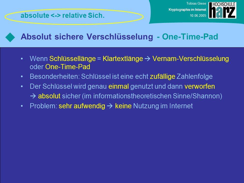 Tobias Giese Kryptographie im Internet 10.06.2005 Absolut sichere Verschlüsselung - One-Time-Pad Wenn Schlüssellänge = Klartextlänge  Vernam-Verschlüsselung oder One-Time-Pad Besonderheiten: Schlüssel ist eine echt zufällige Zahlenfolge Der Schlüssel wird genau einmal genutzt und dann verworfen  absolut sicher (im informationstheoretischen Sinne/Shannon) Problem: sehr aufwendig  keine Nutzung im Internet absolute relative Sich.