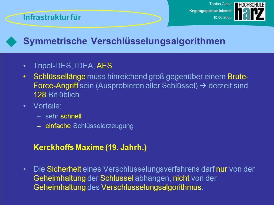 Tobias Giese Kryptographie im Internet 10.06.2005 Symmetrische Verschlüsselungsalgorithmen Tripel-DES, IDEA, AES Schlüssellänge muss hinreichend groß