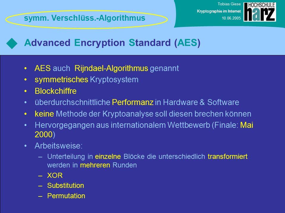 Tobias Giese Kryptographie im Internet 10.06.2005 Advanced Encryption Standard (AES) AES auch Rijndael-Algorithmus genannt symmetrisches Kryptosystem Blockchiffre überdurchschnittliche Performanz in Hardware & Software keine Methode der Kryptoanalyse soll diesen brechen können Hervorgegangen aus internationalem Wettbewerb (Finale: Mai 2000) Arbeitsweise: –Unterteilung in einzelne Blöcke die unterschiedlich transformiert werden in mehreren Runden –XOR –Substitution –Permutation symm.