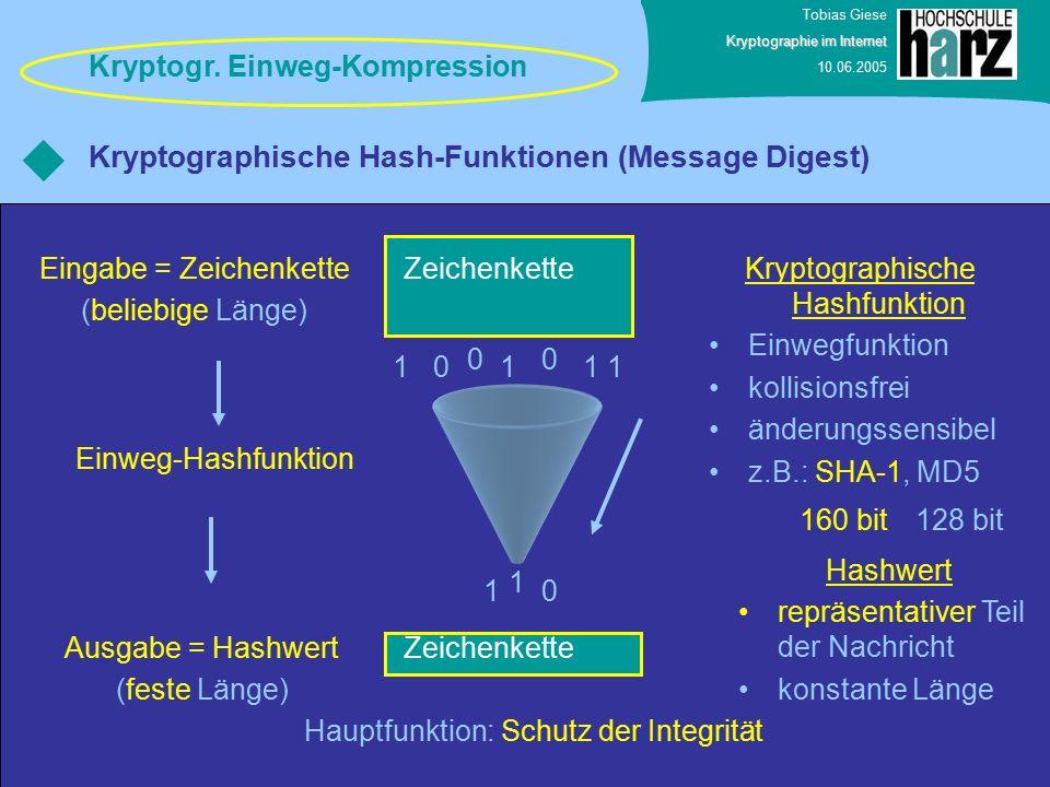 Tobias Giese Kryptographie im Internet 10.06.2005 Kryptographische Hash-Funktionen (Message Digest) Zeichenkette Eingabe = Zeichenkette (beliebige Länge) 0111 00 1 1 10 Ausgabe = Hashwert (feste Länge) Einweg-Hashfunktion Kryptographische Hashfunktion Einwegfunktion kollisionsfrei änderungssensibel z.B.: SHA-1, MD5 Hashwert repräsentativer Teil der Nachricht konstante Länge 160 bit128 bit Hauptfunktion: Schutz der Integrität Kryptogr.