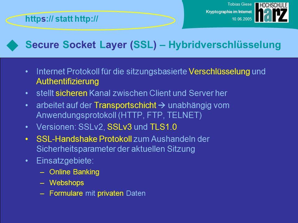 Tobias Giese Kryptographie im Internet 10.06.2005 Secure Socket Layer (SSL) – Hybridverschlüsselung Internet Protokoll für die sitzungsbasierte Verschlüsselung und Authentifizierung stellt sicheren Kanal zwischen Client und Server her arbeitet auf der Transportschicht  unabhängig vom Anwendungsprotokoll (HTTP, FTP, TELNET) Versionen: SSLv2, SSLv3 und TLS1.0 SSL-Handshake Protokoll zum Aushandeln der Sicherheitsparameter der aktuellen Sitzung Einsatzgebiete: –Online Banking –Webshops –Formulare mit privaten Daten https:// statt http://