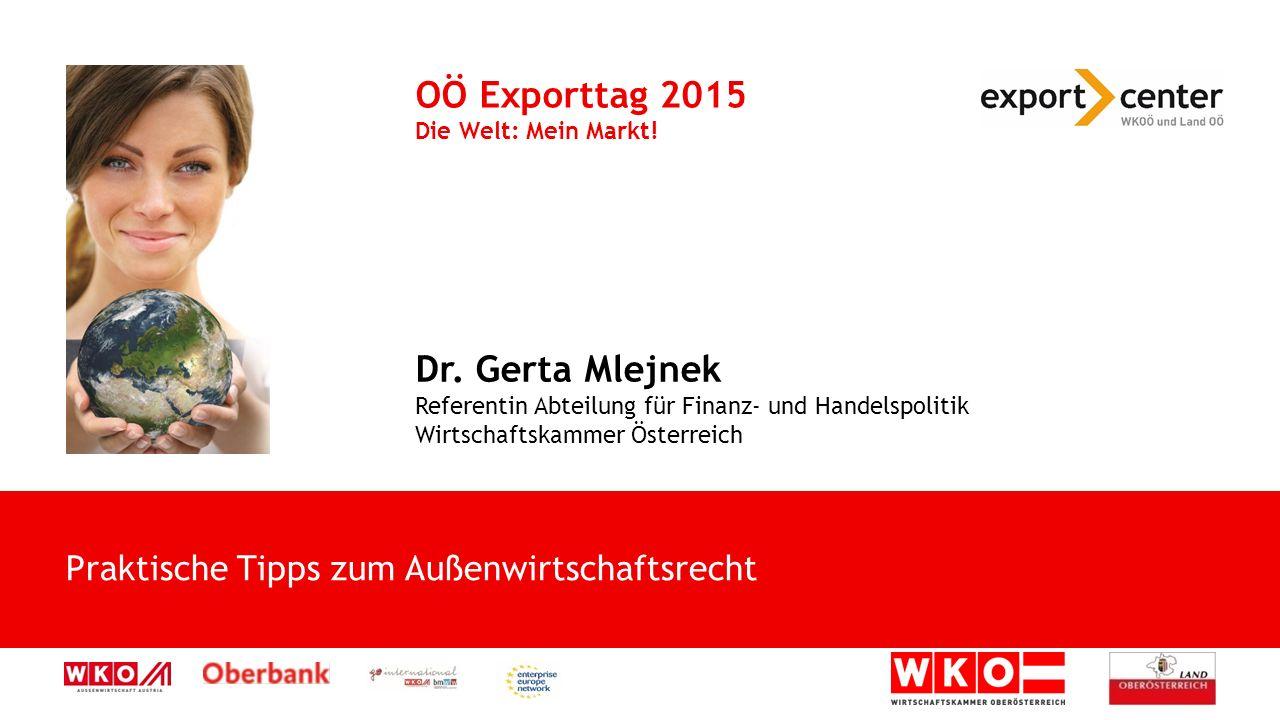 Praktische Tipps zum Außenwirtschaftsrecht OÖ Exporttag 2015 Die Welt: Mein Markt! Dr. Gerta Mlejnek Referentin Abteilung für Finanz- und Handelspolit