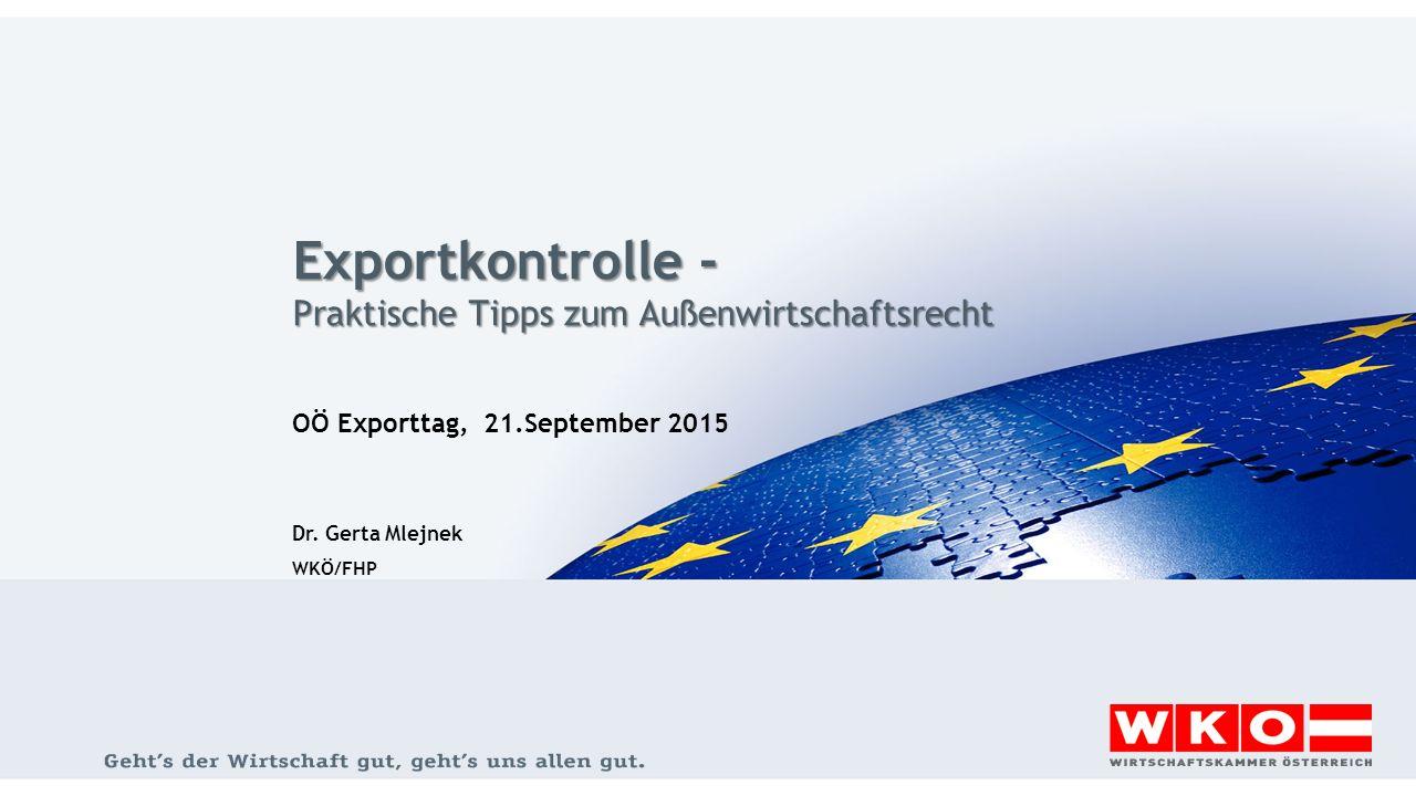 Exportkontrolle - Praktische Tipps zum Außenwirtschaftsrecht OÖ Exporttag, 21.September 2015 Dr. Gerta Mlejnek WKÖ/FHP