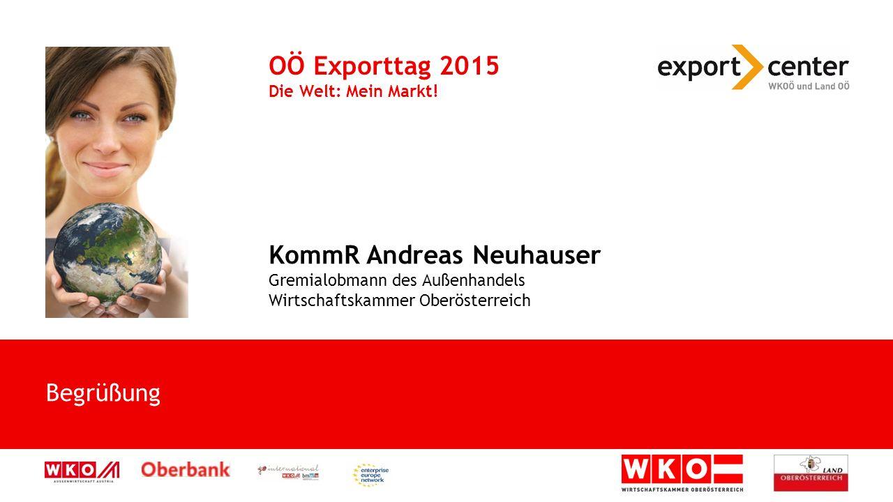 Begrüßung OÖ Exporttag 2015 Die Welt: Mein Markt! KommR Andreas Neuhauser Gremialobmann des Außenhandels Wirtschaftskammer Oberösterreich