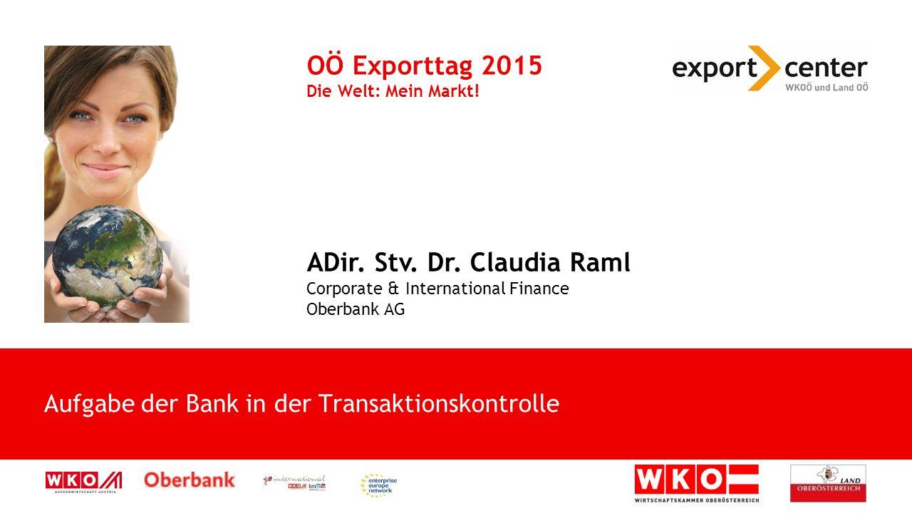 Aufgabe der Bank in der Transaktionskontrolle OÖ Exporttag 2015 Die Welt: Mein Markt! ADir. Stv. Dr. Claudia Raml Corporate & International Finance Ob