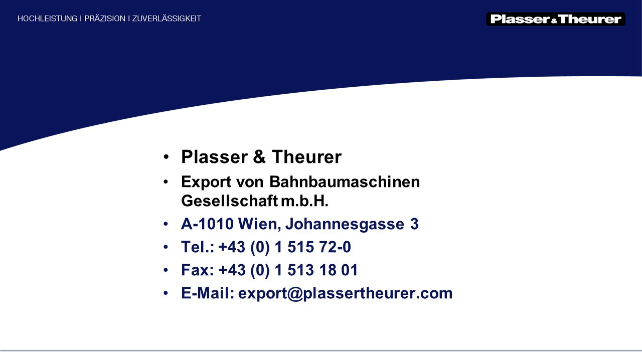Plasser & Theurer Export von Bahnbaumaschinen Gesellschaft m.b.H. A-1010 Wien, Johannesgasse 3 Tel.: +43 (0) 1 515 72-0 Fax: +43 (0) 1 513 18 01 E-Mai