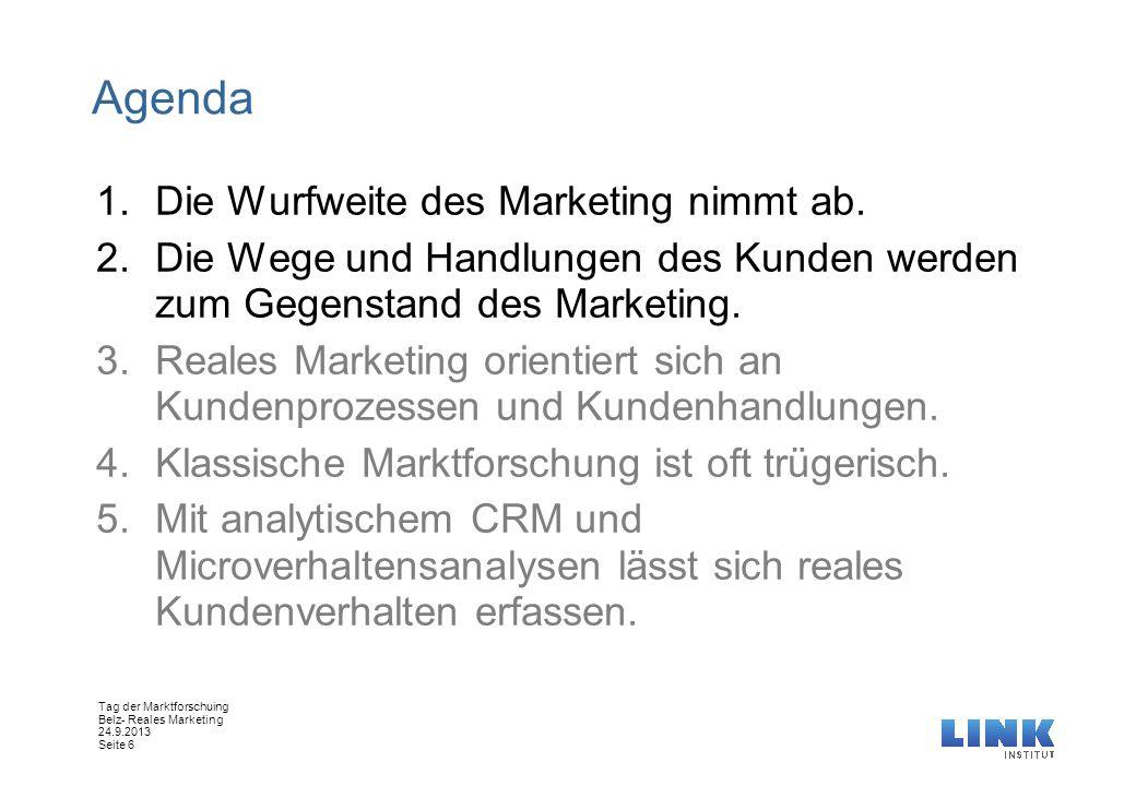 Tag der Marktforschuing Belz- Reales Marketing 24.9.2013 Seite 6 Agenda 1.Die Wurfweite des Marketing nimmt ab. 2.Die Wege und Handlungen des Kunden w