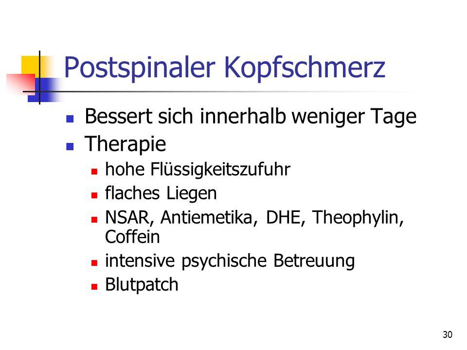 30 Postspinaler Kopfschmerz Bessert sich innerhalb weniger Tage Therapie hohe Flüssigkeitszufuhr flaches Liegen NSAR, Antiemetika, DHE, Theophylin, Co