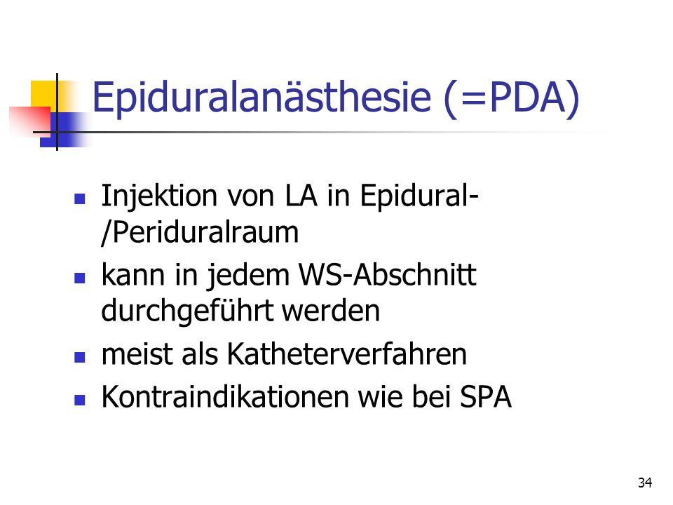 34 Epiduralanästhesie (=PDA) Injektion von LA in Epidural- /Periduralraum kann in jedem WS-Abschnitt durchgeführt werden meist als Katheterverfahren K