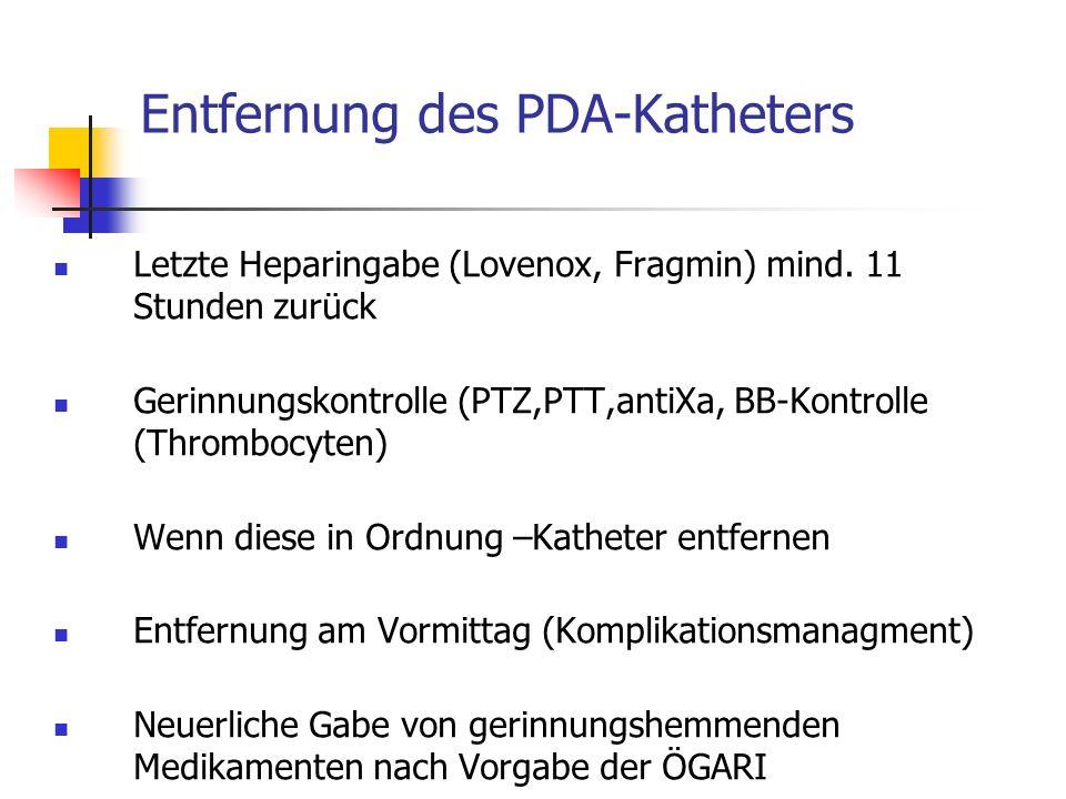 Entfernung des PDA-Katheters Letzte Heparingabe (Lovenox, Fragmin) mind. 11 Stunden zurück Gerinnungskontrolle (PTZ,PTT,antiXa, BB-Kontrolle (Thromboc