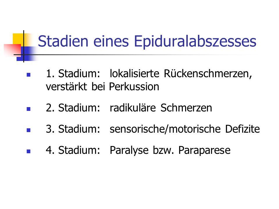 Stadien eines Epiduralabszesses 1. Stadium:lokalisierte Rückenschmerzen, verstärkt bei Perkussion 2. Stadium:radikuläre Schmerzen 3. Stadium:sensorisc