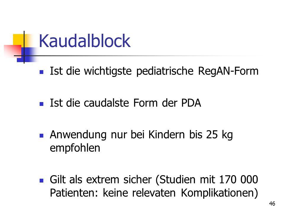 46 Kaudalblock Ist die wichtigste pediatrische RegAN-Form Ist die caudalste Form der PDA Anwendung nur bei Kindern bis 25 kg empfohlen Gilt als extrem