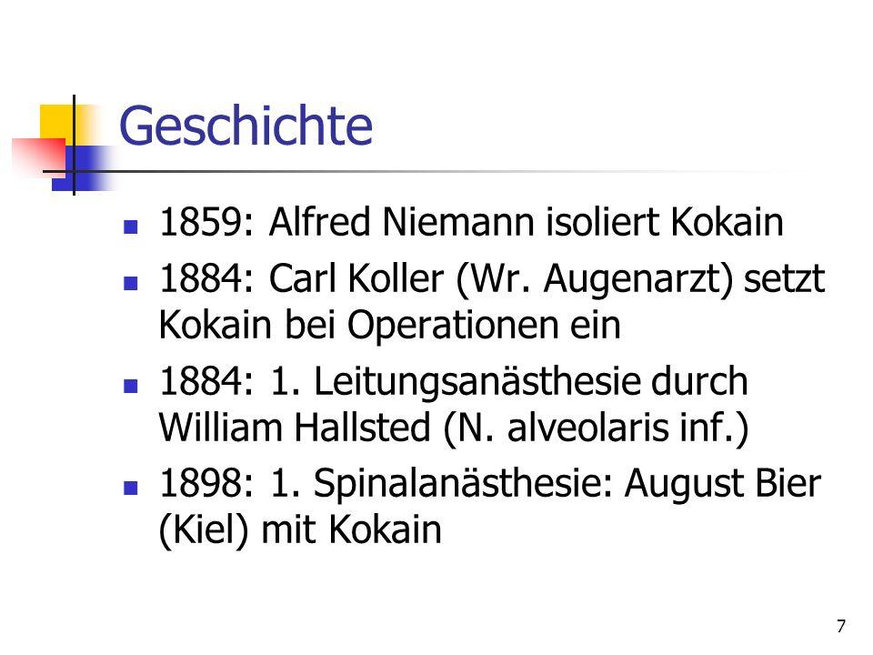 7 Geschichte 1859: Alfred Niemann isoliert Kokain 1884: Carl Koller (Wr. Augenarzt) setzt Kokain bei Operationen ein 1884: 1. Leitungsanästhesie durch