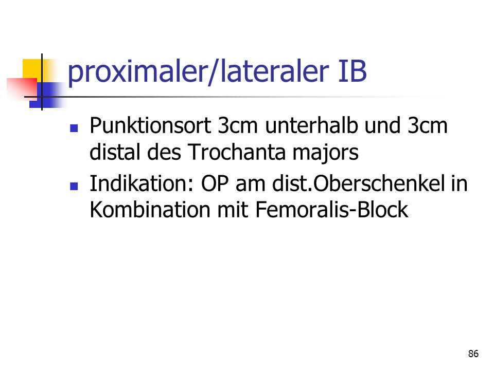86 proximaler/lateraler IB Punktionsort 3cm unterhalb und 3cm distal des Trochanta majors Indikation: OP am dist.Oberschenkel in Kombination mit Femor