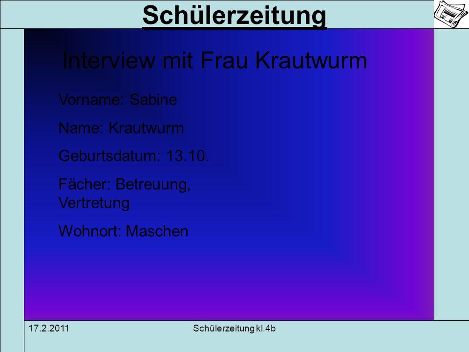 Schülerzeitung 17.2.2011Schülerzeitung kl.4b Interview mit Frau Krautwurm Vorname: Sabine Name: Krautwurm Geburtsdatum: 13.10. Fächer: Betreuung, Vert