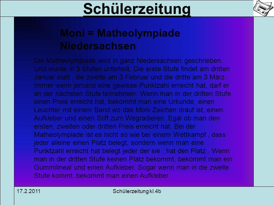 Schülerzeitung 17.2.2011Schülerzeitung kl.4b Moni = Matheolympiade Niedersachsen Die Matheolympiade wird in ganz Niedersachsen geschrieben. Und wurde