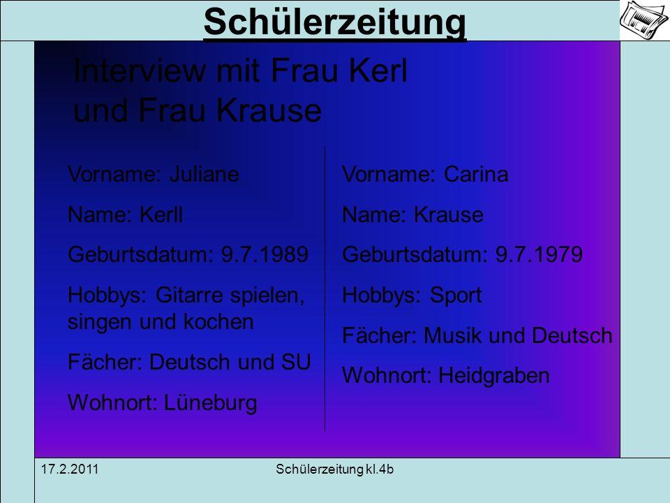 Schülerzeitung 17.2.2011Schülerzeitung kl.4b Interview mit Frau Kerl und Frau Krause Vorname: Juliane Name: Kerll Geburtsdatum: 9.7.1989 Hobbys: Gitar