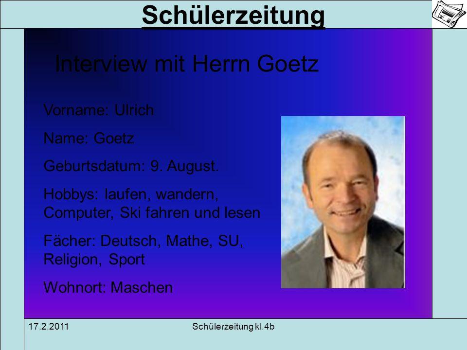 Schülerzeitung 17.2.2011Schülerzeitung kl.4b Interview mit Herrn Goetz Vorname: Ulrich Name: Goetz Geburtsdatum: 9. August. Hobbys: laufen, wandern, C