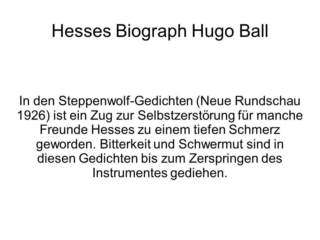 Hesses Biograph Hugo Ball In den Steppenwolf-Gedichten (Neue Rundschau 1926) ist ein Zug zur Selbstzerstörung für manche Freunde Hesses zu einem tiefe