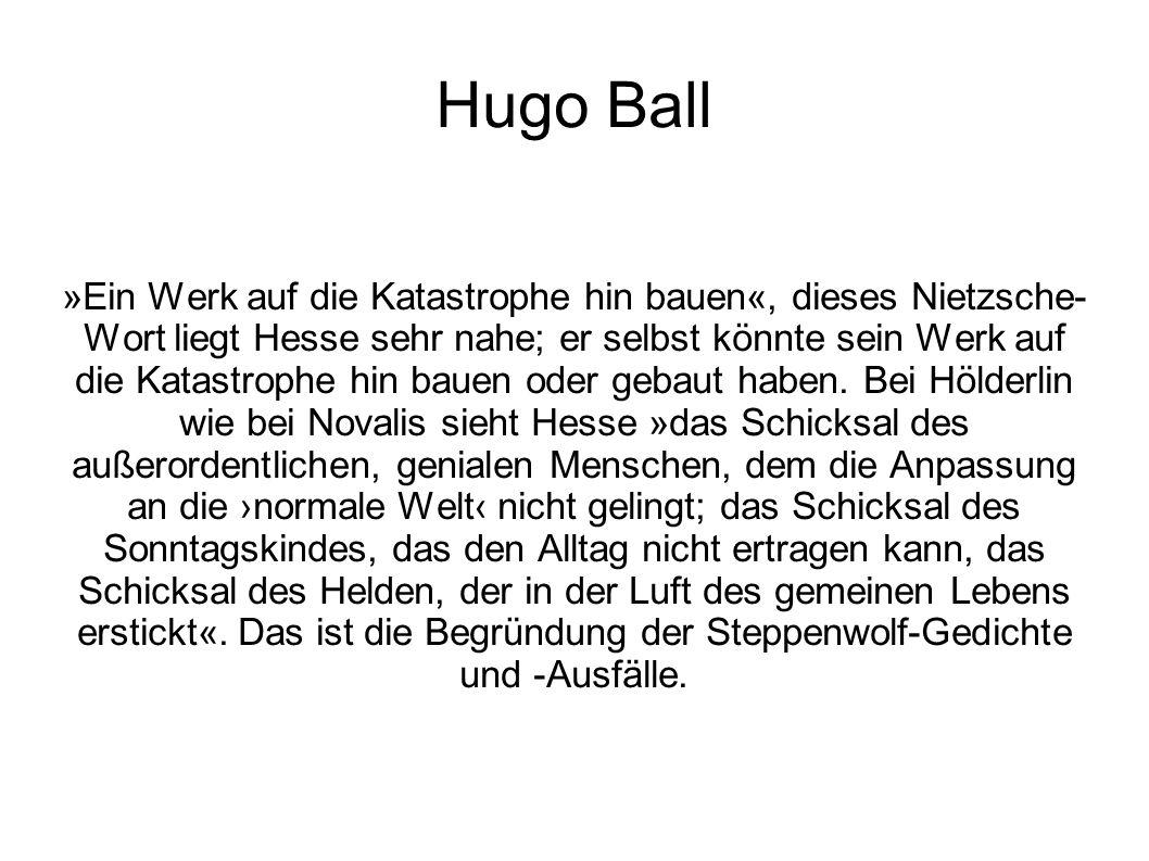 Hugo Ball »Ein Werk auf die Katastrophe hin bauen«, dieses Nietzsche- Wort liegt Hesse sehr nahe; er selbst könnte sein Werk auf die Katastrophe hin b
