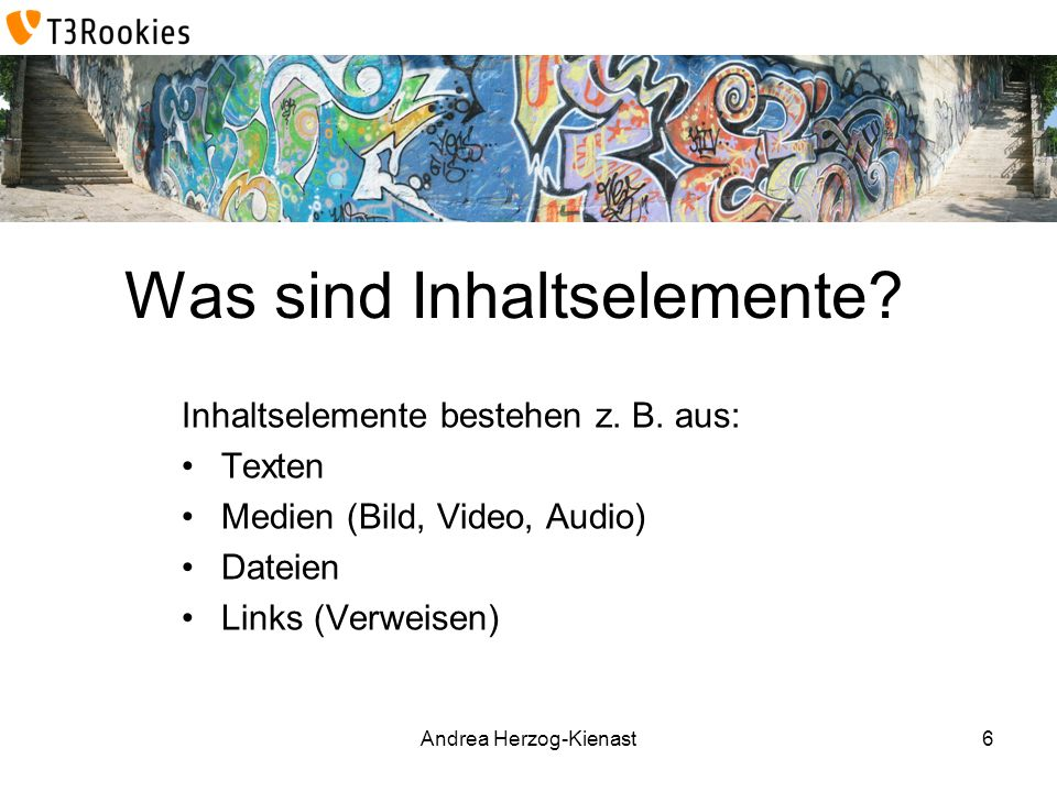 Andrea Herzog-Kienast Was sind Inhaltselemente? Inhaltselemente bestehen z. B. aus: Texten Medien (Bild, Video, Audio) Dateien Links (Verweisen) 6