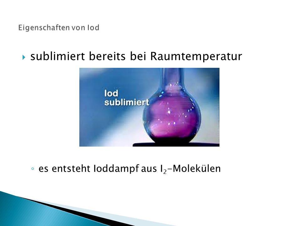  sublimiert bereits bei Raumtemperatur ◦ es entsteht Ioddampf aus I 2 -Molekülen