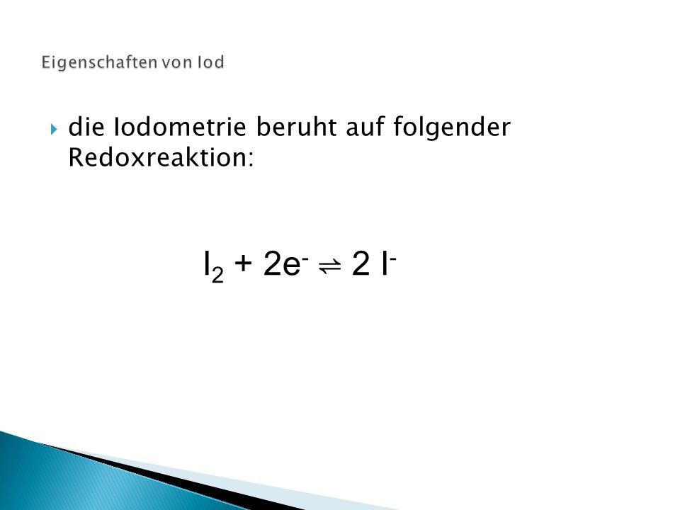 die Iodometrie beruht auf folgender Redoxreaktion: I 2 + 2e - ⇌ 2 I -