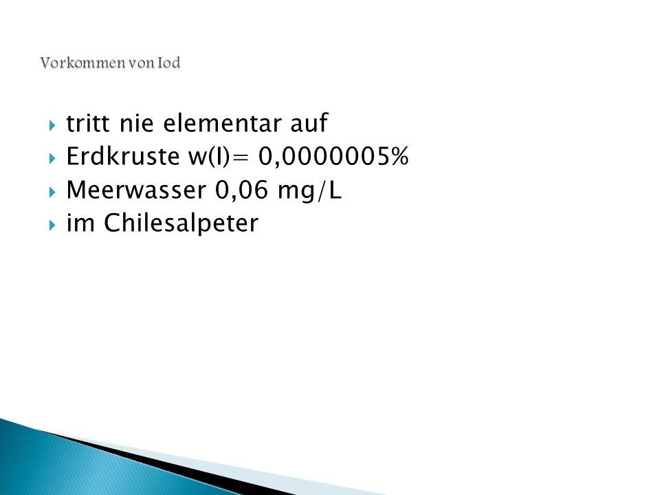  tritt nie elementar auf  Erdkruste w(I)= 0,0000005%  Meerwasser 0,06 mg/L  im Chilesalpeter