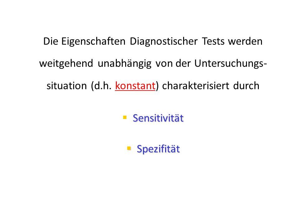 Die Eigenschaften Diagnostischer Tests werden weitgehend unabhängig von der Untersuchungs- situation (d.h. konstant) charakterisiert durch Sensitivitä