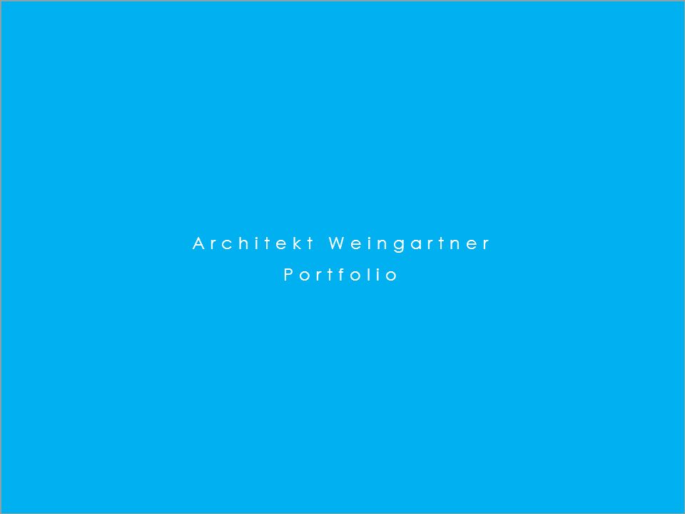 Architekt DI Leonhard Weingartner tel + 43 650 984 9690 lw@weingartnerarchitects.com www.weingartnerarchitects.com W Architekt Weingartner Portfolio