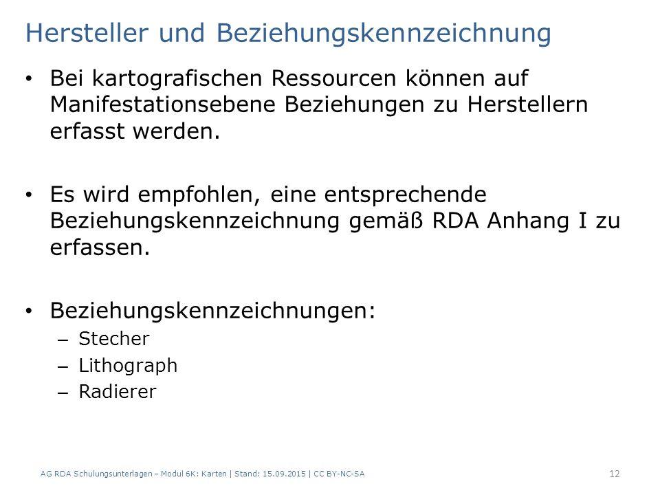 AG RDA Schulungsunterlagen – Modul 6K: Karten | Stand: 15.09.2015 | CC BY-NC-SA 12 Hersteller und Beziehungskennzeichnung Bei kartografischen Ressourcen können auf Manifestationsebene Beziehungen zu Herstellern erfasst werden.