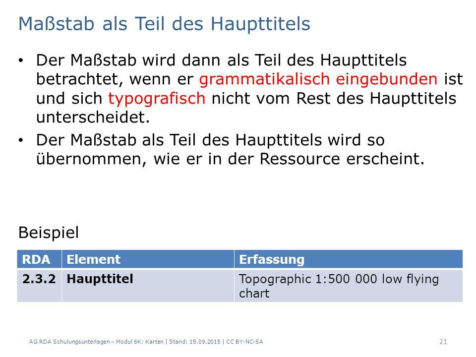 AG RDA Schulungsunterlagen – Modul 6K: Karten | Stand: 15.09.2015 | CC BY-NC-SA 21 Der Maßstab wird dann als Teil des Haupttitels betrachtet, wenn er grammatikalisch eingebunden ist und sich typografisch nicht vom Rest des Haupttitels unterscheidet.